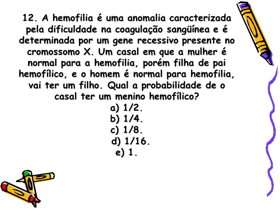 12. A hemofilia é uma anomalia caracterizada pela dificuldade na coagulação sangüínea e é determinada por um gene recessivo presente no cromossomo X.