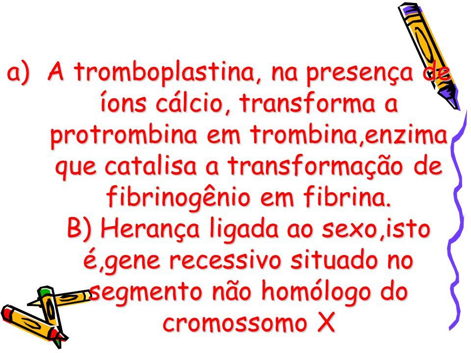 a)A tromboplastina, na presença de íons cálcio, transforma a protrombina em trombina,enzima que catalisa a transformação de fibrinogênio em fibrina. B