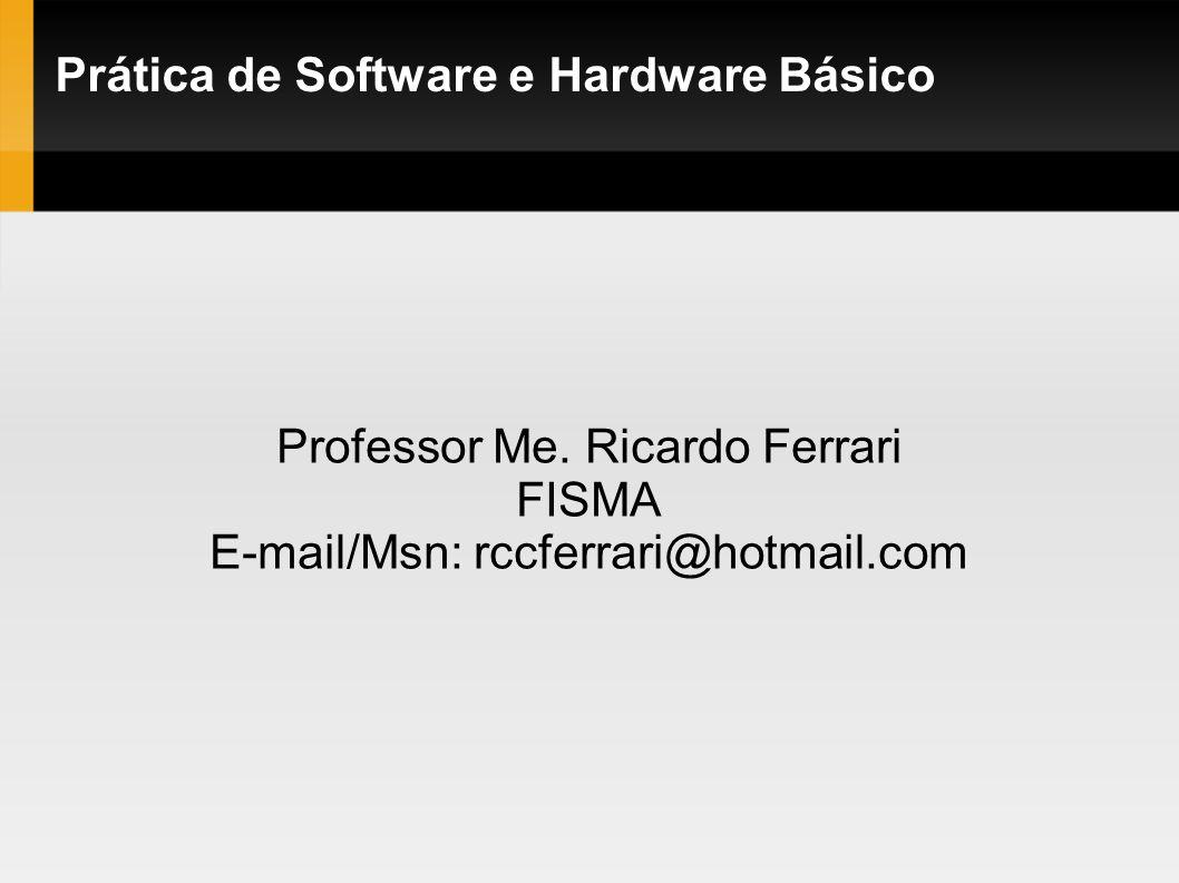 Prática de Software e Hardware Básico Professor Me. Ricardo Ferrari FISMA E-mail/Msn: rccferrari@hotmail.com