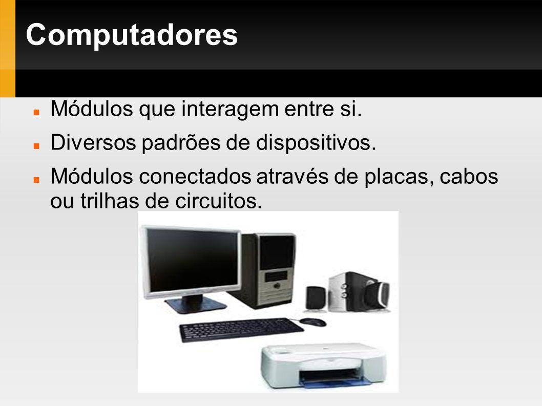 Computadores Módulos que interagem entre si. Diversos padrões de dispositivos. Módulos conectados através de placas, cabos ou trilhas de circuitos.