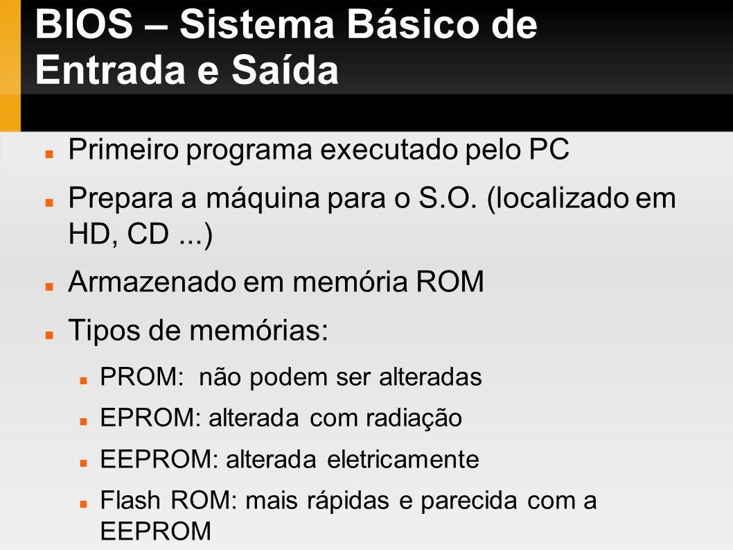 BIOS – Sistema Básico de Entrada e Saída Primeiro programa executado pelo PC Prepara a máquina para o S.O. (localizado em HD, CD...) Armazenado em mem