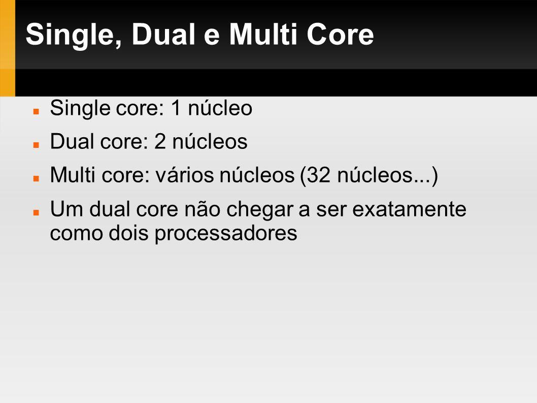 Single, Dual e Multi Core Single core: 1 núcleo Dual core: 2 núcleos Multi core: vários núcleos (32 núcleos...) Um dual core não chegar a ser exatamen