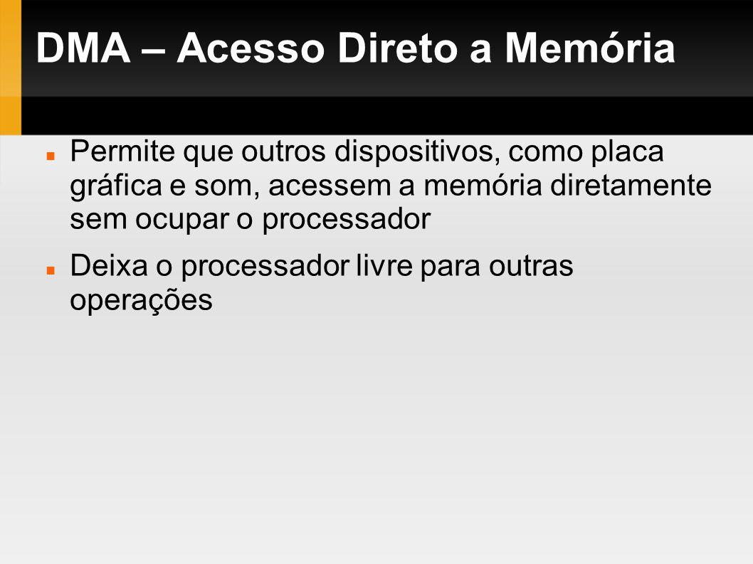 DMA – Acesso Direto a Memória Permite que outros dispositivos, como placa gráfica e som, acessem a memória diretamente sem ocupar o processador Deixa