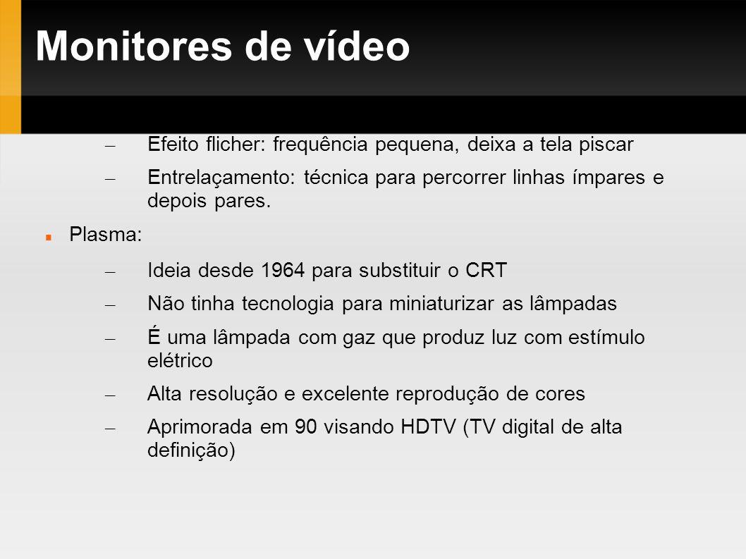 Monitores de vídeo – Efeito flicher: frequência pequena, deixa a tela piscar – Entrelaçamento: técnica para percorrer linhas ímpares e depois pares. P