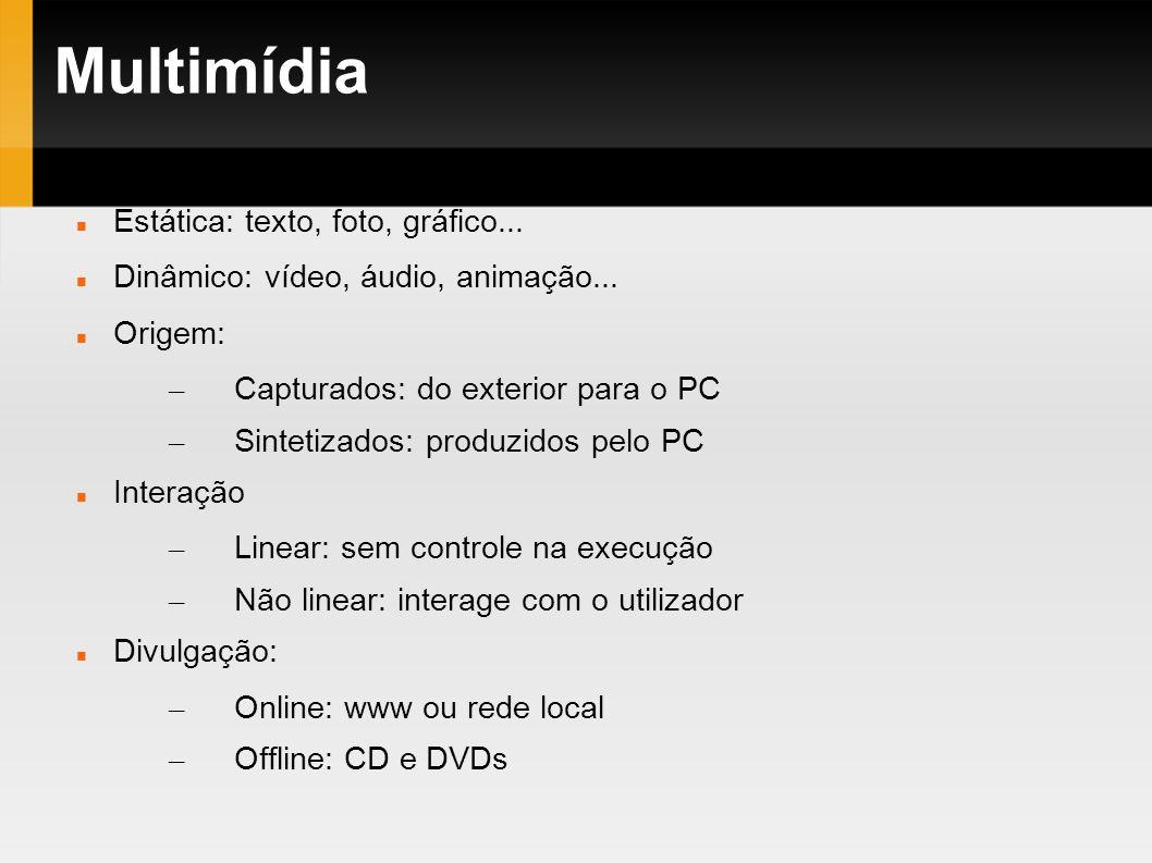 Multimídia Estática: texto, foto, gráfico... Dinâmico: vídeo, áudio, animação... Origem: – Capturados: do exterior para o PC – Sintetizados: produzido