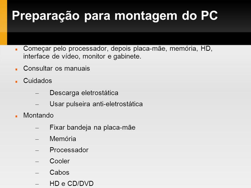 Preparação para montagem do PC Começar pelo processador, depois placa-mãe, memória, HD, interface de vídeo, monitor e gabinete. Consultar os manuais C