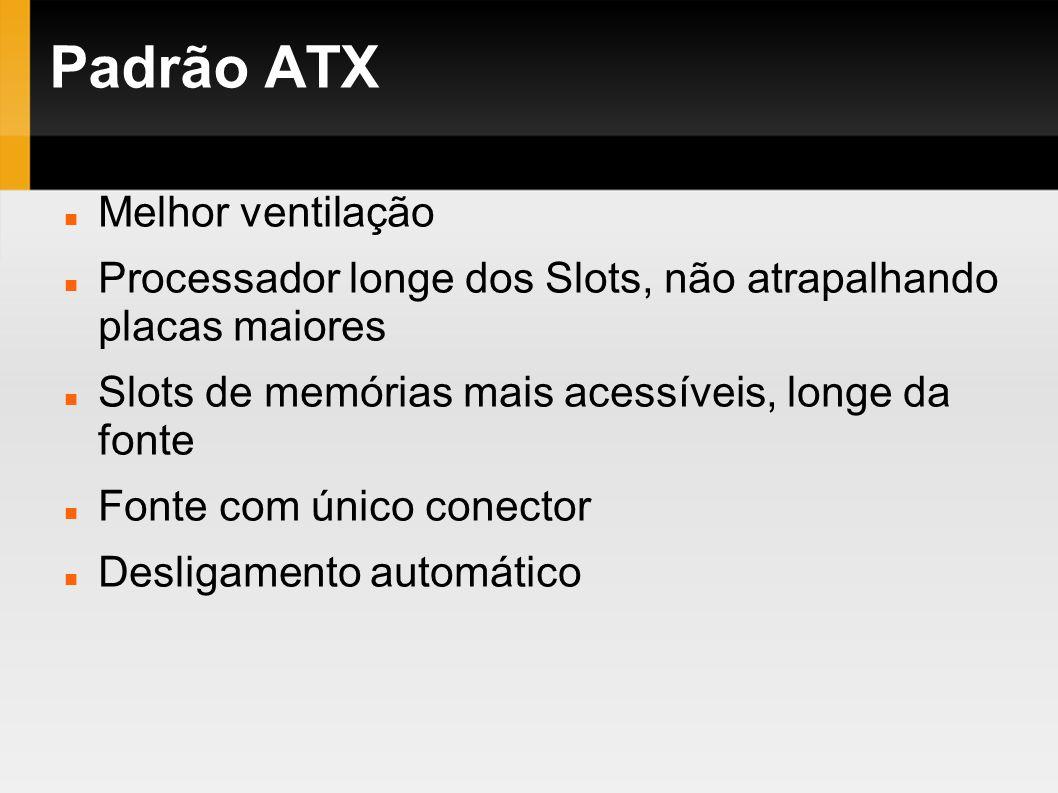 Padrão ATX Melhor ventilação Processador longe dos Slots, não atrapalhando placas maiores Slots de memórias mais acessíveis, longe da fonte Fonte com