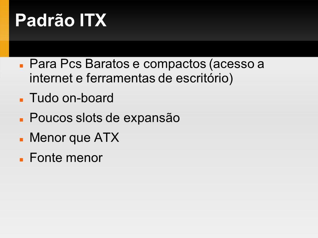 Padrão ITX Para Pcs Baratos e compactos (acesso a internet e ferramentas de escritório) Tudo on-board Poucos slots de expansão Menor que ATX Fonte men