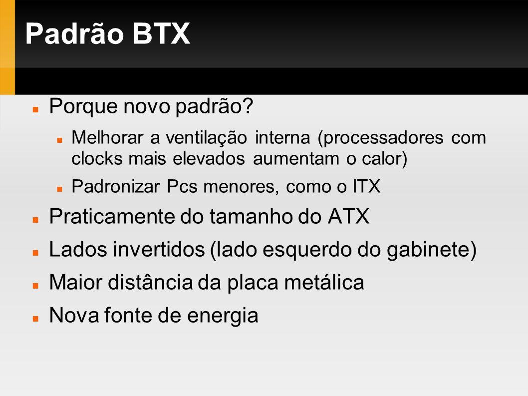 Padrão BTX Porque novo padrão? Melhorar a ventilação interna (processadores com clocks mais elevados aumentam o calor) Padronizar Pcs menores, como o