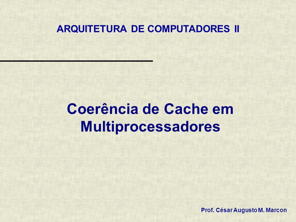 Coerência de Cache em Multiprocessadores Prof. César Augusto M. Marcon ARQUITETURA DE COMPUTADORES II