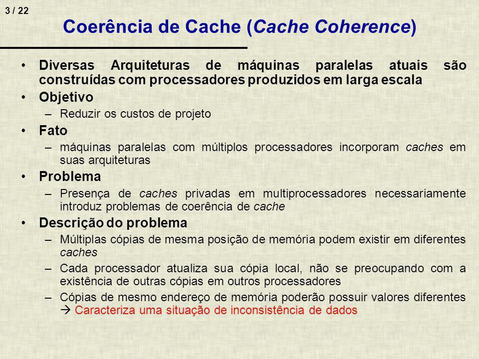 4 / 22 Alternativa para eliminar o problema –Não permitir que dados compartilhados para operações de escrita sejam colocados nas caches do sistema –Somente instruções e dados privados são cacheable –Dados compartilhados são considerados noncacheable Operacionalização –Compilador é responsável por colocar etiqueta (tag) nos dados –Mecanismos de cópia de dados entre níveis de memória sabem quais dados devem ser repassados diretamente (sem passar pelas caches ) ao processador Coerência de cache em multicomputadores –Esse problema não ocorre Cada nó possui hierarquia de memória inteira Não existe espaço de endereçamento global compartilhado por todos Definição de coerência de cache –Uma arquitetura multiprocessada com caches privadas é coerente se e somente se uma leitura de uma posição x de memória efetuada por qualquer processador i retorne o valor mais recente desse endereço –Toda vez que uma escrita for efetuada por um processador i em um endereço de memória x, tem que ser garantido que todas as leituras subseqüentes de x, independentemente do processador, forneçam o novo conteúdo de x Coerência de Cache