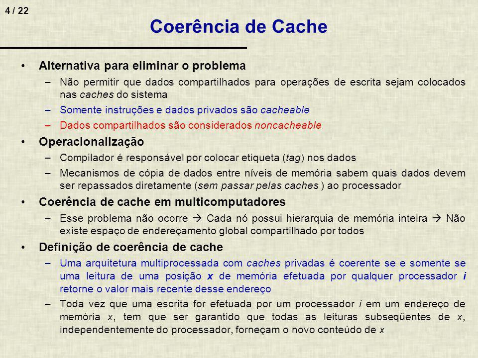 15 / 22 Problema da coerência de cache resume-se –Existir simultaneamente múltiplas cópias de um dado, o qual pode ser alterado sem que se faça algo em relação às outras cópias Estratégias básicas para tratar coerência de cache –Escrita na cache resulta atualização de outras cópias desse dado nas demais caches (write-update) –Escrita na cache resulta invalidação de outras cópias desse dado nas demais caches (write-invalidate) Vantagens e Desvantagens –Invalidação tem custo menor, mas maior latência de acesso caso as cópias invalidadas sejam novamente acessadas Necessita buscar da memória principal –Atualização tem custo mais alto, especialmente em máquinas com muitos processadores (muitas cópias potenciais de mesmo endereço), mas menor latência Novo acesso a cópias é resolvido em nível de cache Estratégias de Coerência de Cache