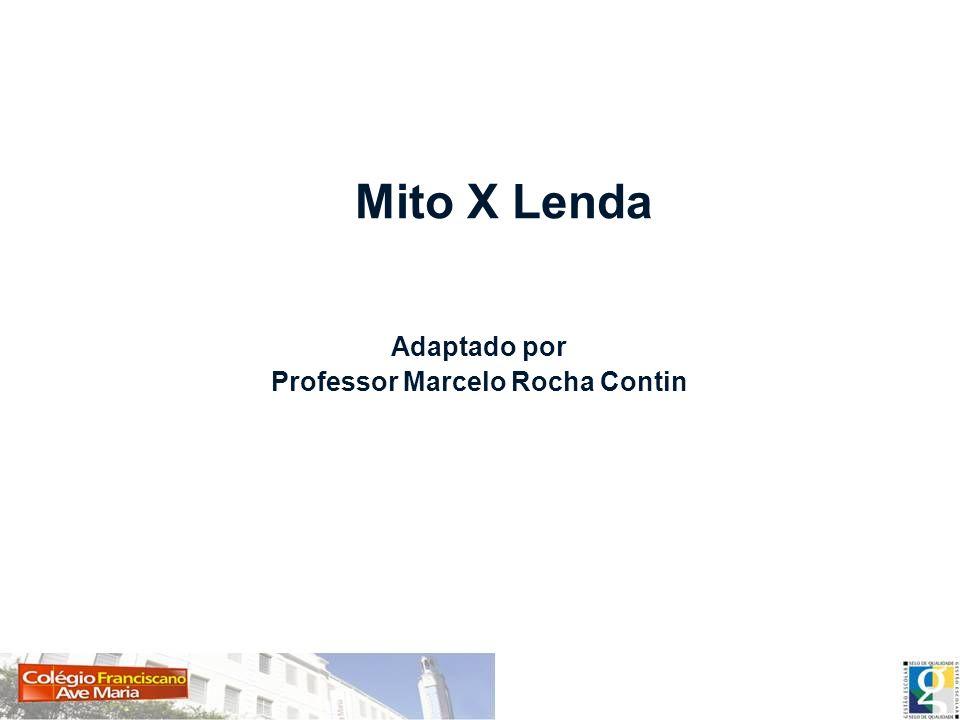 Mito X Lenda Adaptado por Professor Marcelo Rocha Contin