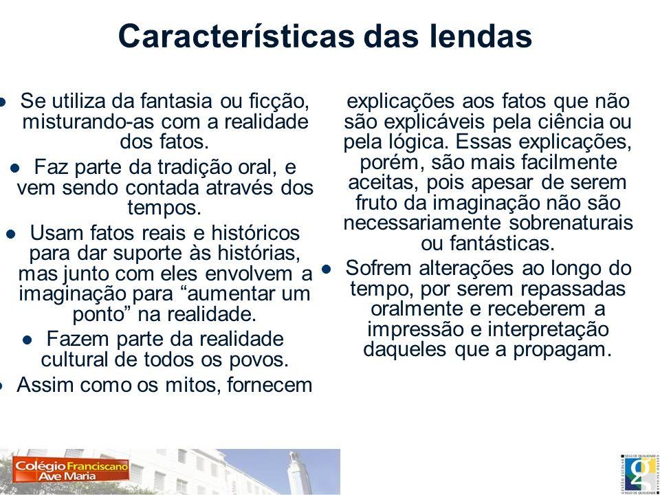Características das lendas Se utiliza da fantasia ou ficção, misturando-as com a realidade dos fatos. Faz parte da tradição oral, e vem sendo contada
