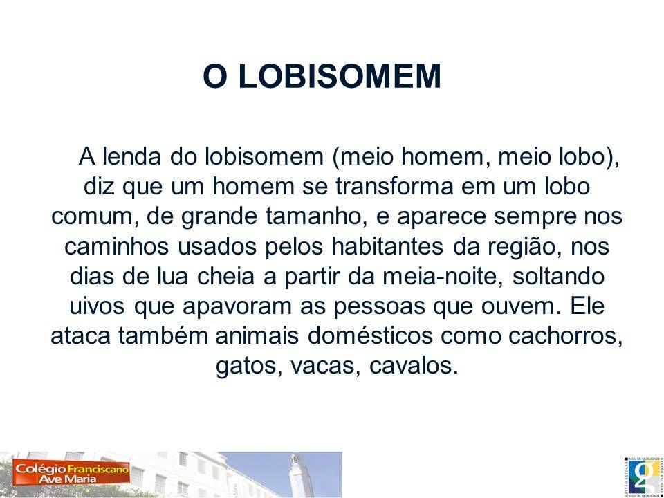 O LOBISOMEM A lenda do lobisomem (meio homem, meio lobo), diz que um homem se transforma em um lobo comum, de grande tamanho, e aparece sempre nos cam