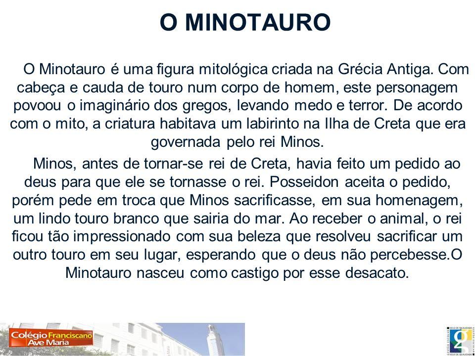O MINOTAURO O Minotauro é uma figura mitológica criada na Grécia Antiga. Com cabeça e cauda de touro num corpo de homem, este personagem povoou o imag