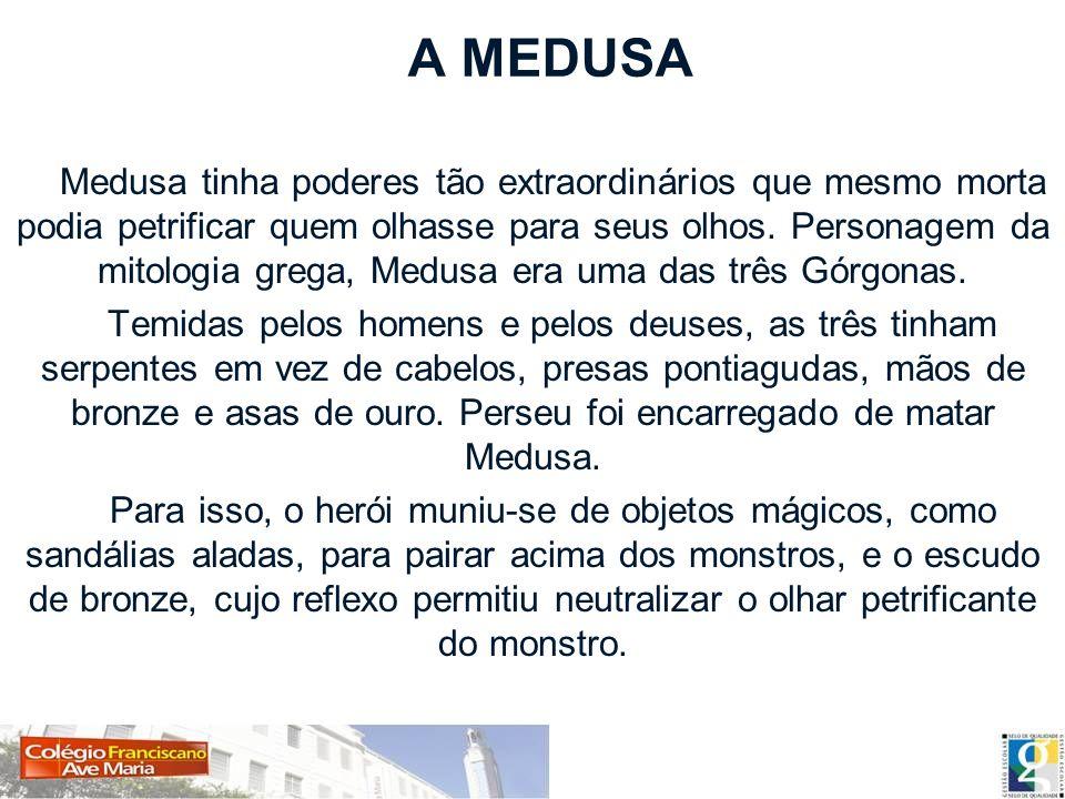 A MEDUSA Medusa tinha poderes tão extraordinários que mesmo morta podia petrificar quem olhasse para seus olhos. Personagem da mitologia grega, Medusa