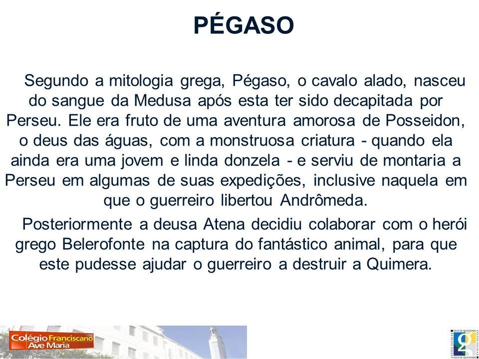 PÉGASO Segundo a mitologia grega, Pégaso, o cavalo alado, nasceu do sangue da Medusa após esta ter sido decapitada por Perseu. Ele era fruto de uma av