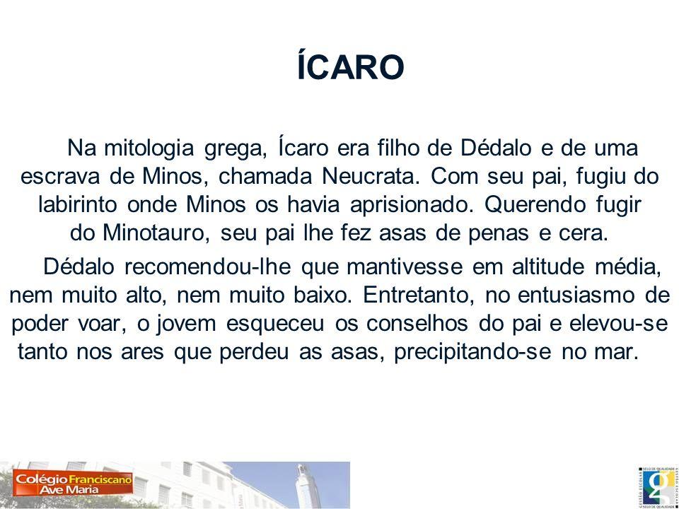 ÍCARO Na mitologia grega, Ícaro era filho de Dédalo e de uma escrava de Minos, chamada Neucrata. Com seu pai, fugiu do labirinto onde Minos os havia a