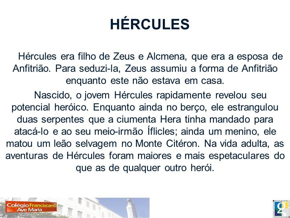 HÉRCULES Hércules era filho de Zeus e Alcmena, que era a esposa de Anfitrião. Para seduzi-la, Zeus assumiu a forma de Anfitrião enquanto este não esta