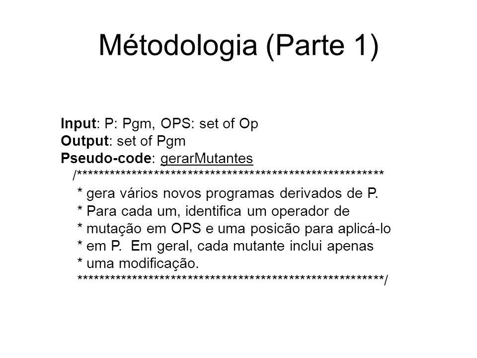 Métodologia (Parte 1) Input: P: Pgm, OPS: set of Op Output: set of Pgm Pseudo-code: gerarMutantes /***************************************************