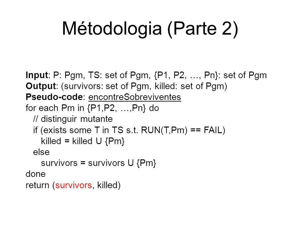 Métodologia (Parte 2) Input: P: Pgm, TS: set of Pgm, {P1, P2, …, Pn}: set of Pgm Output: (survivors: set of Pgm, killed: set of Pgm) Pseudo-code: enco