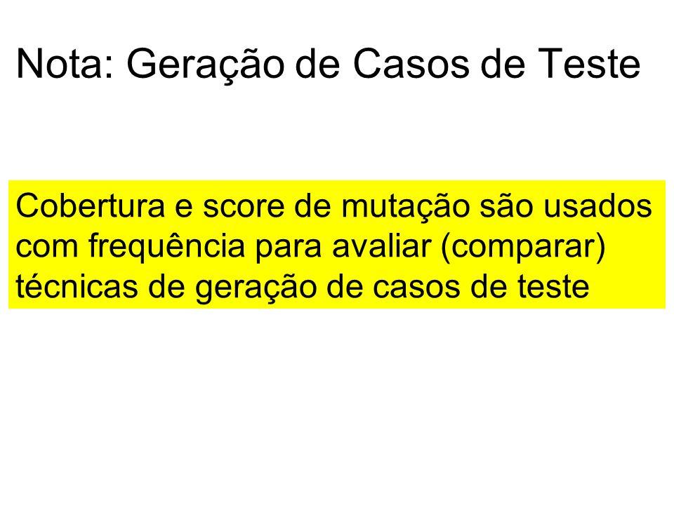 Nota: Geração de Casos de Teste Cobertura e score de mutação são usados com frequência para avaliar (comparar) técnicas de geração de casos de teste