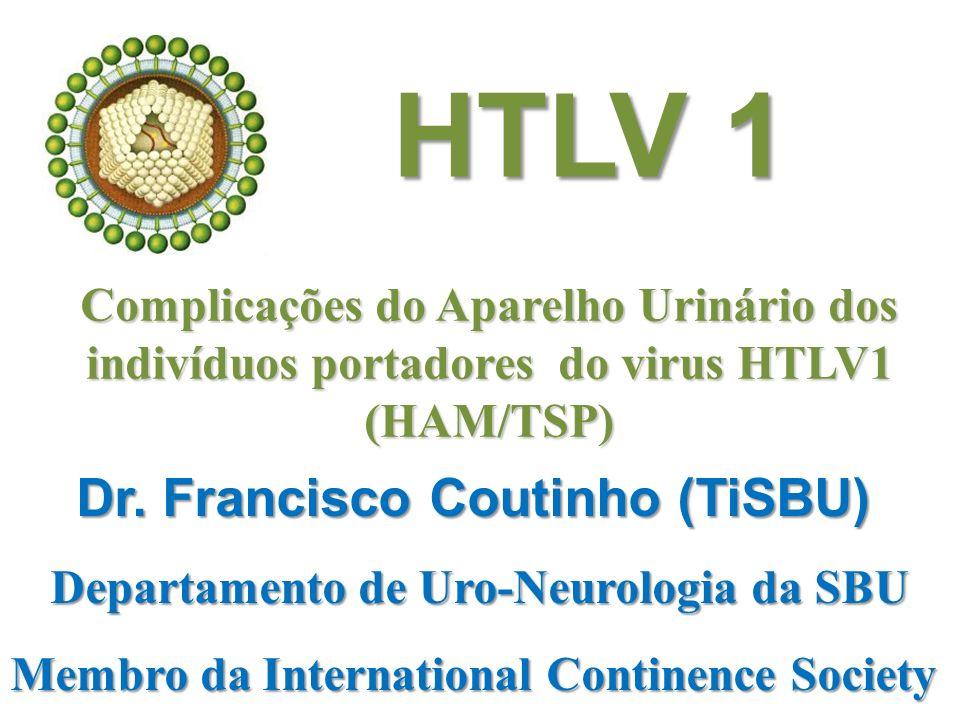 Complicações do Aparelho Urinário dos indivíduos portadores do virus HTLV1 (HAM/TSP) Dr. Francisco Coutinho (TiSBU) Departamento de Uro-Neurologia da