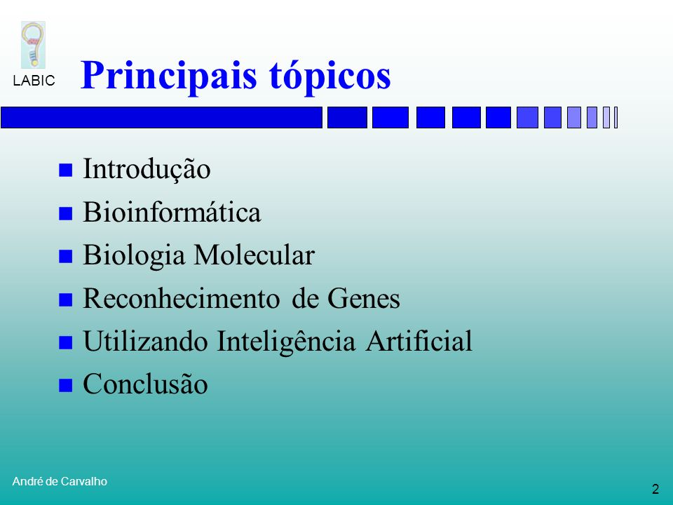 2 André de Carvalho LABIC Principais tópicos Introdução Bioinformática Biologia Molecular Reconhecimento de Genes Utilizando Inteligência Artificial Conclusão