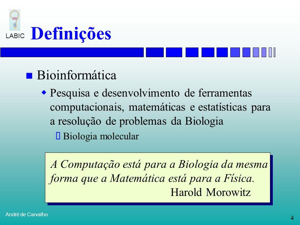 4 André de Carvalho LABIC Definições Bioinformática Pesquisa e desenvolvimento de ferramentas computacionais, matemáticas e estatísticas para a resolução de problemas da Biologia Biologia molecular A Computação está para a Biologia da mesma forma que a Matemática está para a Física.