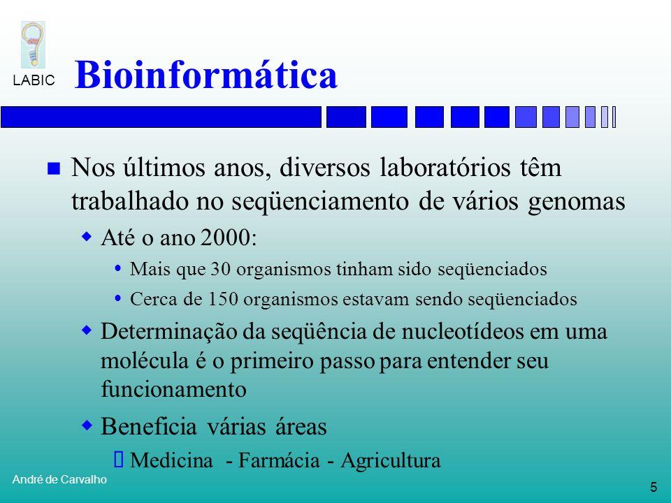 5 André de Carvalho LABIC Bioinformática Nos últimos anos, diversos laboratórios têm trabalhado no seqüenciamento de vários genomas Até o ano 2000: Mais que 30 organismos tinham sido seqüenciados Cerca de 150 organismos estavam sendo seqüenciados Determinação da seqüência de nucleotídeos em uma molécula é o primeiro passo para entender seu funcionamento Beneficia várias áreas Medicina - Farmácia - Agricultura