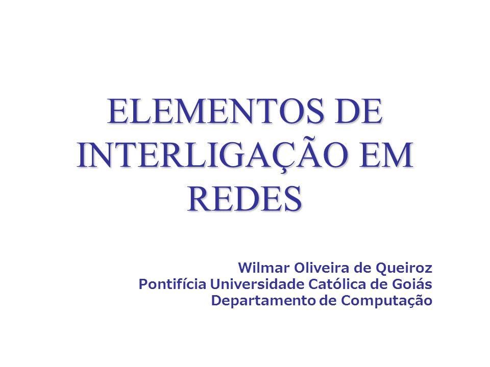 ELEMENTOS DE INTERLIGAÇÃO EM REDES Wilmar Oliveira de Queiroz Pontifícia Universidade Católica de Goiás Departamento de Computação