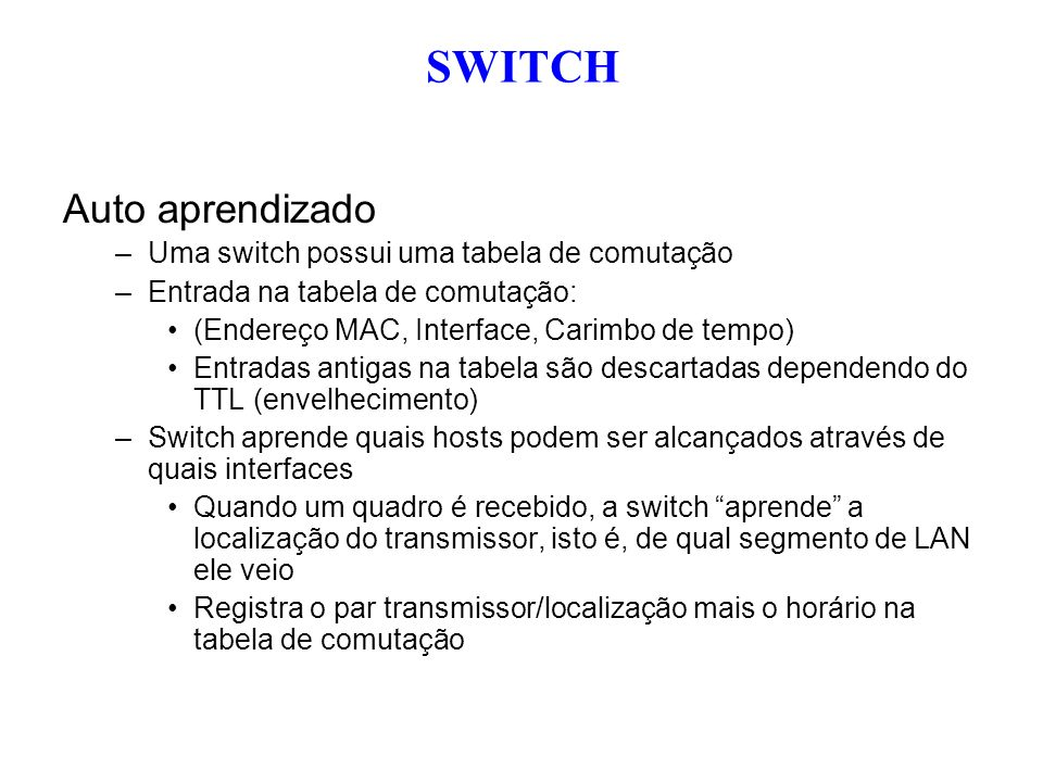 Auto aprendizado –Uma switch possui uma tabela de comutação –Entrada na tabela de comutação: (Endereço MAC, Interface, Carimbo de tempo) Entradas anti