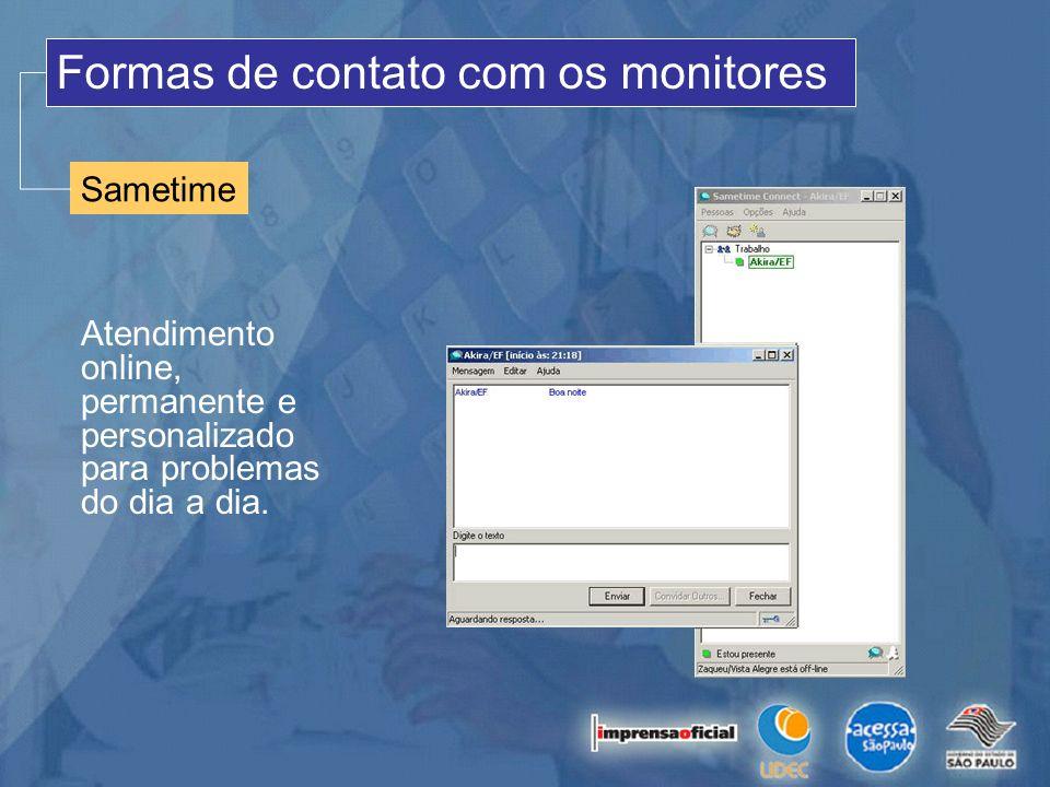 Sametime Formas de contato com os monitores Atendimento online, permanente e personalizado para problemas do dia a dia.