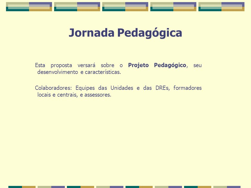 Jornada Pedagógica Esta proposta versará sobre o Projeto Pedagógico, seu desenvolvimento e características. Colaboradores: Equipes das Unidades e das