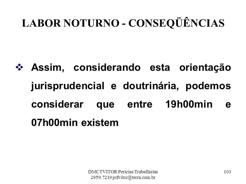 LABOR NOTURNO - CONSEQÜÊNCIAS Assim, considerando esta orientação jurisprudencial e doutrinária, podemos considerar que entre 19h00min e 07h00min exis