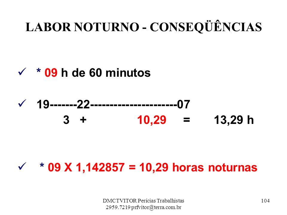 LABOR NOTURNO - CONSEQÜÊNCIAS * 09 h de 60 minutos 19-------22----------------------07 3 + 10,29 = 13,29 h * 09 X 1,142857 = 10,29 horas noturnas 104D