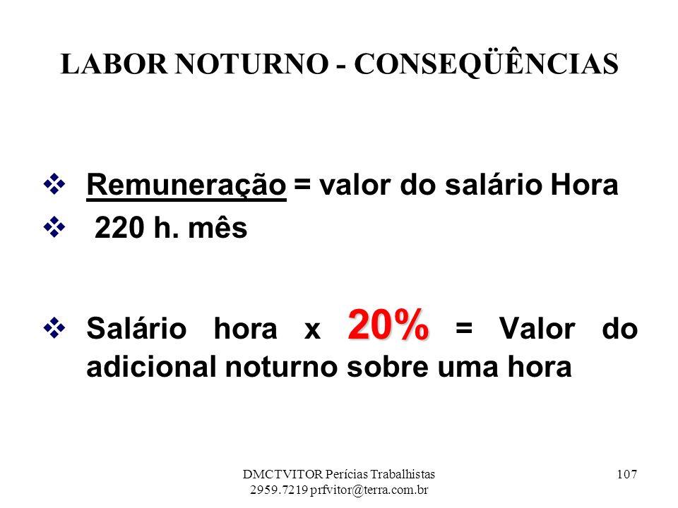 LABOR NOTURNO - CONSEQÜÊNCIAS Remuneração = valor do salário Hora 220 h. mês 20% Salário hora x 20% = Valor do adicional noturno sobre uma hora 107DMC