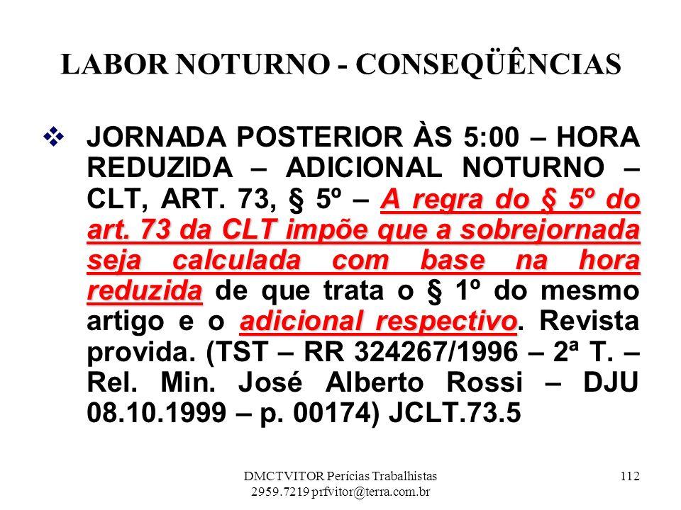 LABOR NOTURNO - CONSEQÜÊNCIAS A regra do § 5º do art. 73 da CLT impõe que a sobrejornada seja calculada com base na hora reduzida adicional respectivo