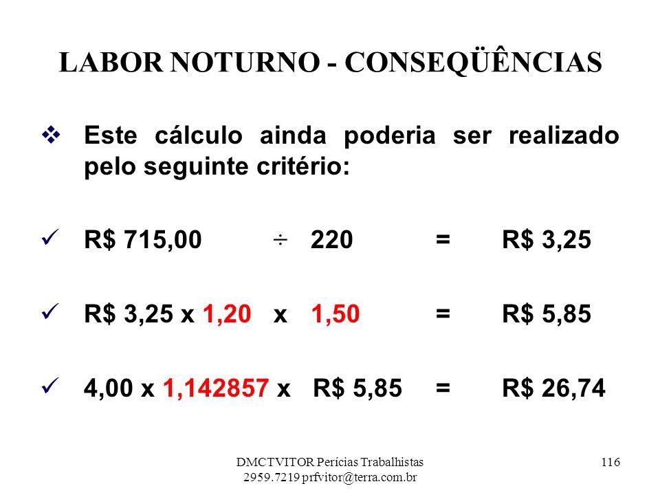 LABOR NOTURNO - CONSEQÜÊNCIAS Este cálculo ainda poderia ser realizado pelo seguinte critério: R$ 715,00 ÷ 220= R$ 3,25 R$ 3,25 x 1,20 x 1,50 = R$ 5,8