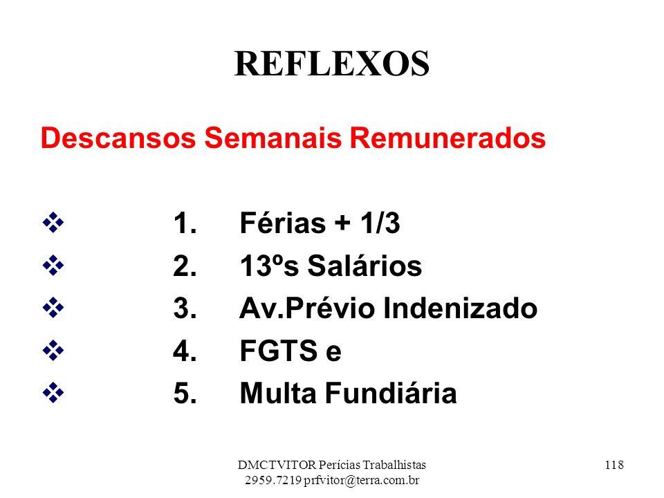 REFLEXOS Descansos Semanais Remunerados 1. Férias + 1/3 2. 13ºs Salários 3. Av.Prévio Indenizado 4. FGTS e 5. Multa Fundiária 118DMCTVITOR Perícias Tr