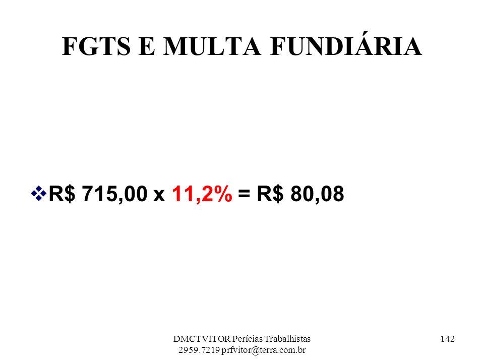 FGTS E MULTA FUNDIÁRIA R$ 715,00 x 11,2% = R$ 80,08 142DMCTVITOR Perícias Trabalhistas 2959.7219 prfvitor@terra.com.br