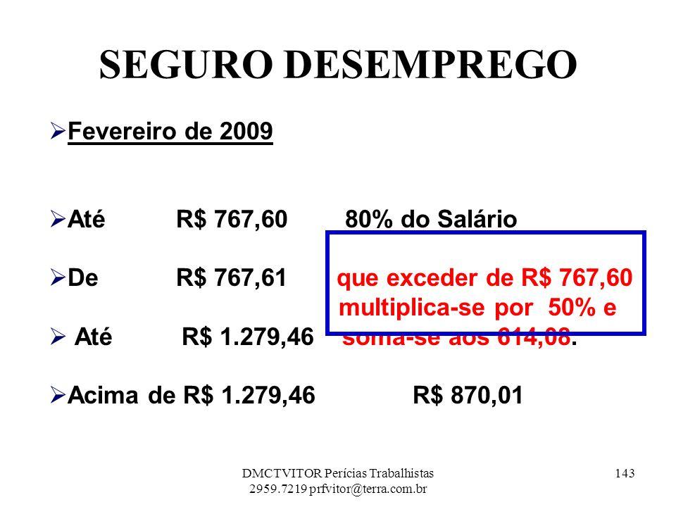 SEGURO DESEMPREGO Fevereiro de 2009 AtéR$ 767,60 80% do Salário DeR$ 767,61 que exceder de R$ 767,60 multiplica-se por 50% e Até R$ 1.279,46 soma-se a