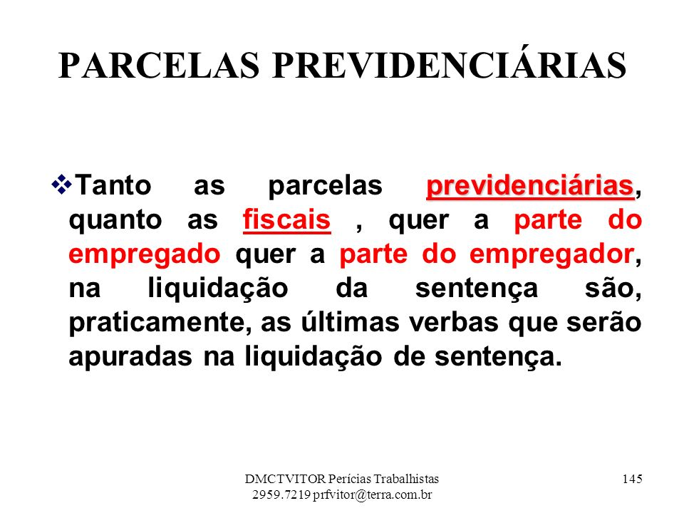 PARCELAS PREVIDENCIÁRIAS previdenciárias Tanto as parcelas previdenciárias, quanto as fiscais, quer a parte do empregado quer a parte do empregador, n