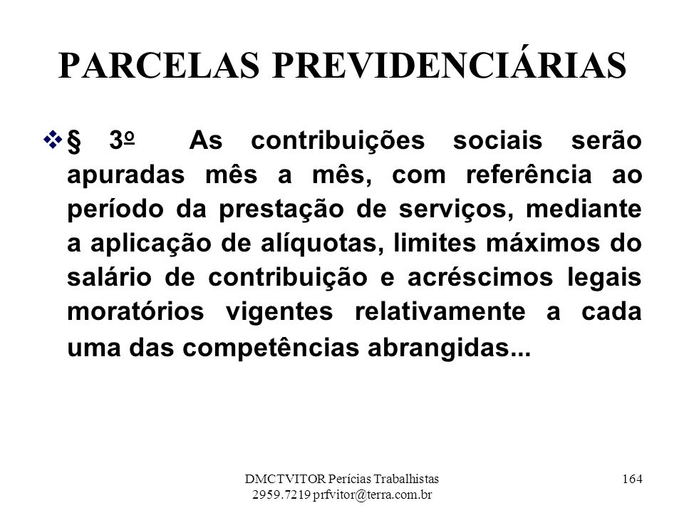 PARCELAS PREVIDENCIÁRIAS § 3 o As contribuições sociais serão apuradas mês a mês, com referência ao período da prestação de serviços, mediante a aplic