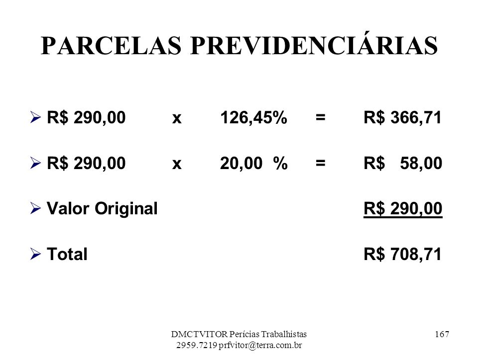 PARCELAS PREVIDENCIÁRIAS R$ 290,00 x 126,45% = R$ 366,71 R$ 290,00 x 20,00 % = R$ 58,00 Valor OriginalR$ 290,00 TotalR$ 708,71 167DMCTVITOR Perícias T