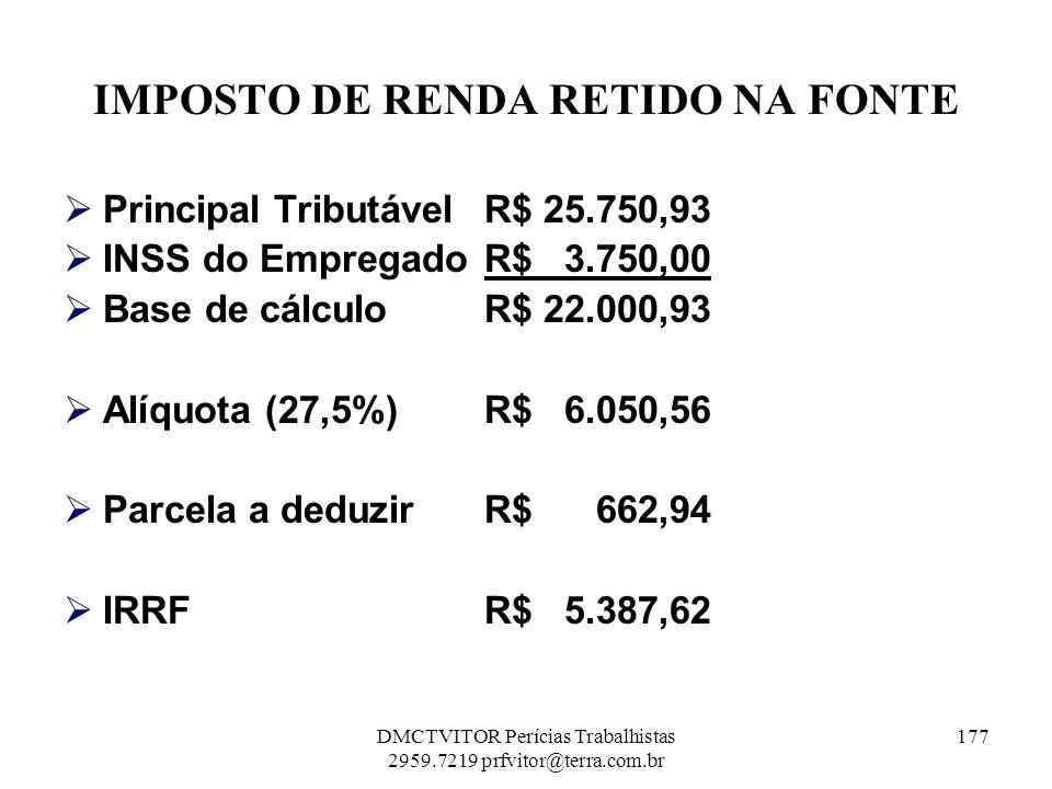 IMPOSTO DE RENDA RETIDO NA FONTE Principal TributávelR$ 25.750,93 INSS do EmpregadoR$ 3.750,00 Base de cálculoR$ 22.000,93 Alíquota (27,5%)R$ 6.050,56