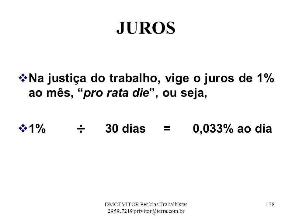 JUROS Na justiça do trabalho, vige o juros de 1% ao mês, pro rata die, ou seja, 1%÷30 dias=0,033% ao dia 178DMCTVITOR Perícias Trabalhistas 2959.7219