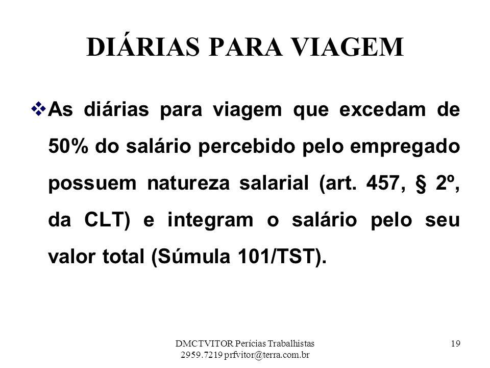 DIÁRIAS PARA VIAGEM As diárias para viagem que excedam de 50% do salário percebido pelo empregado possuem natureza salarial (art. 457, § 2º, da CLT) e