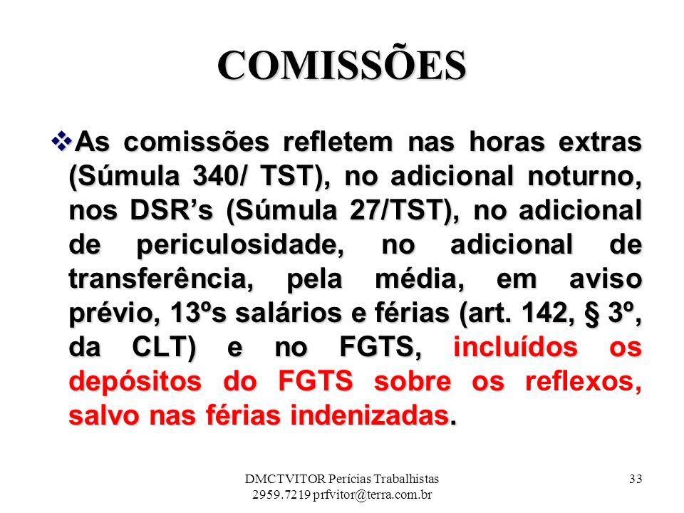 COMISSÕES As comissões refletem nas horas extras (Súmula 340/ TST), no adicional noturno, nos DSRs (Súmula 27/TST), no adicional de periculosidade, no